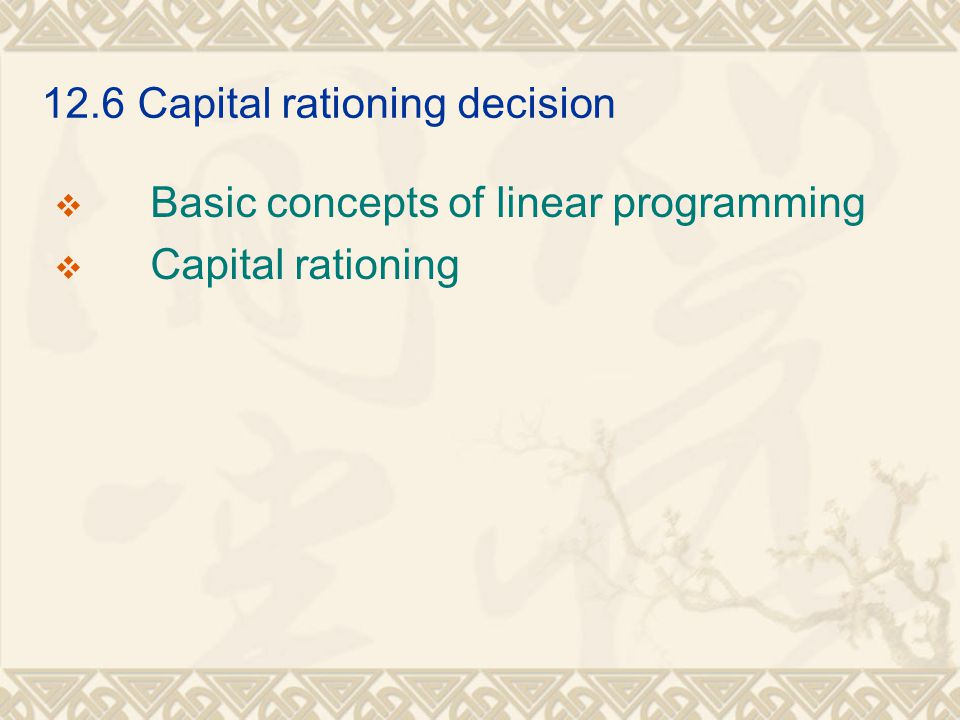 12.6Capital rationing decision  Basic concepts of linear programming  Capital rationing