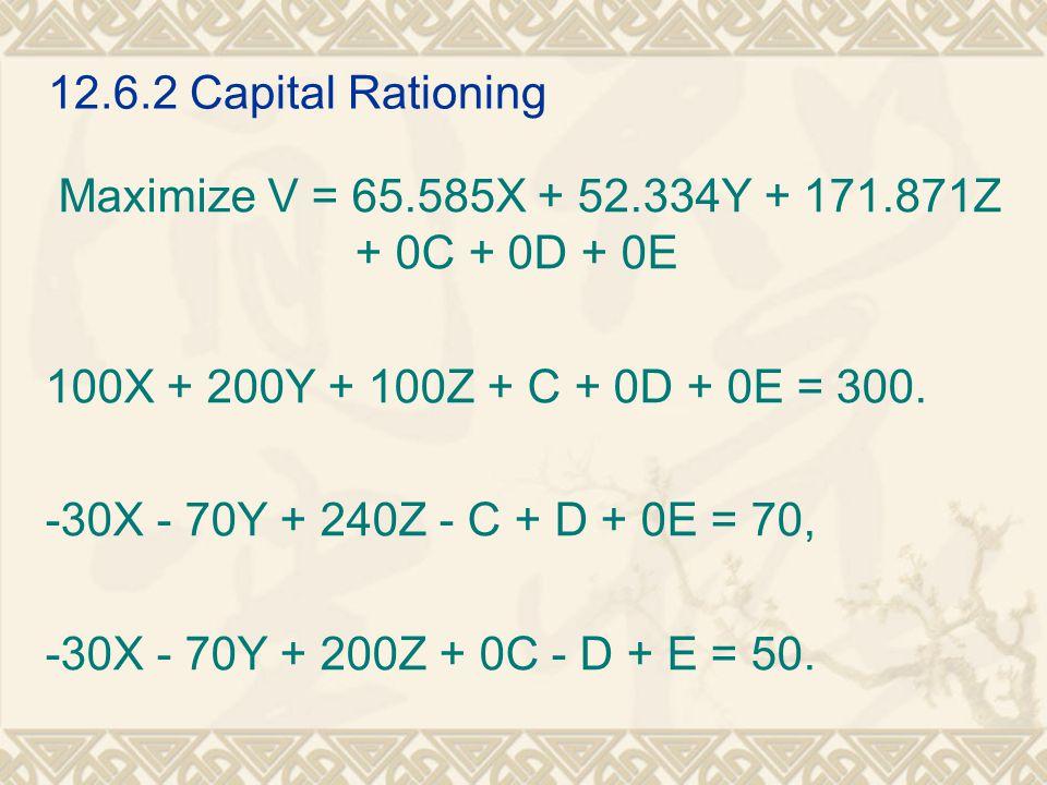 12.6.2 Capital Rationing Maximize V = 65.585X + 52.334Y + 171.871Z + 0C + 0D + 0E 100X + 200Y + 100Z + C + 0D + 0E = 300. -30X - 70Y + 240Z - C + D +