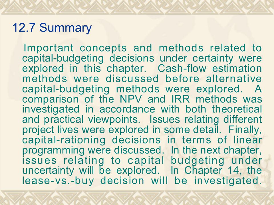 12.7Summary Important concepts and methods related to capital-budgeting decisions under certainty were explored in this chapter. Cash-flow estimation