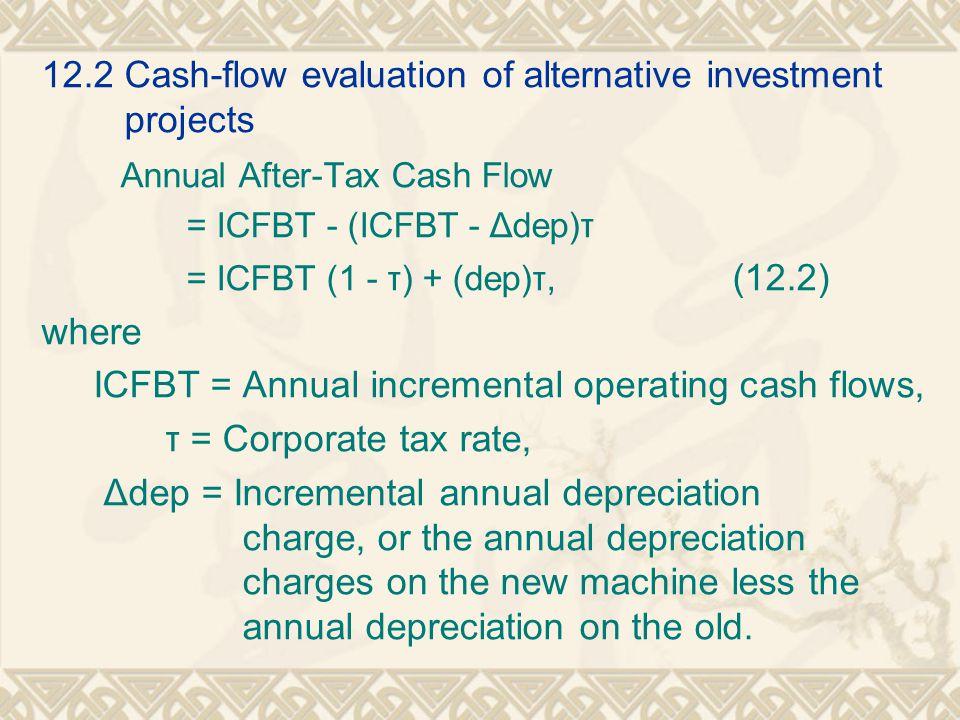 12.2 Cash-flow evaluation of alternative investment projects Annual After-Tax Cash Flow = ICFBT - (ICFBT - Δdep)τ = ICFBT (1 - τ) + (dep)τ, (12.2) whe