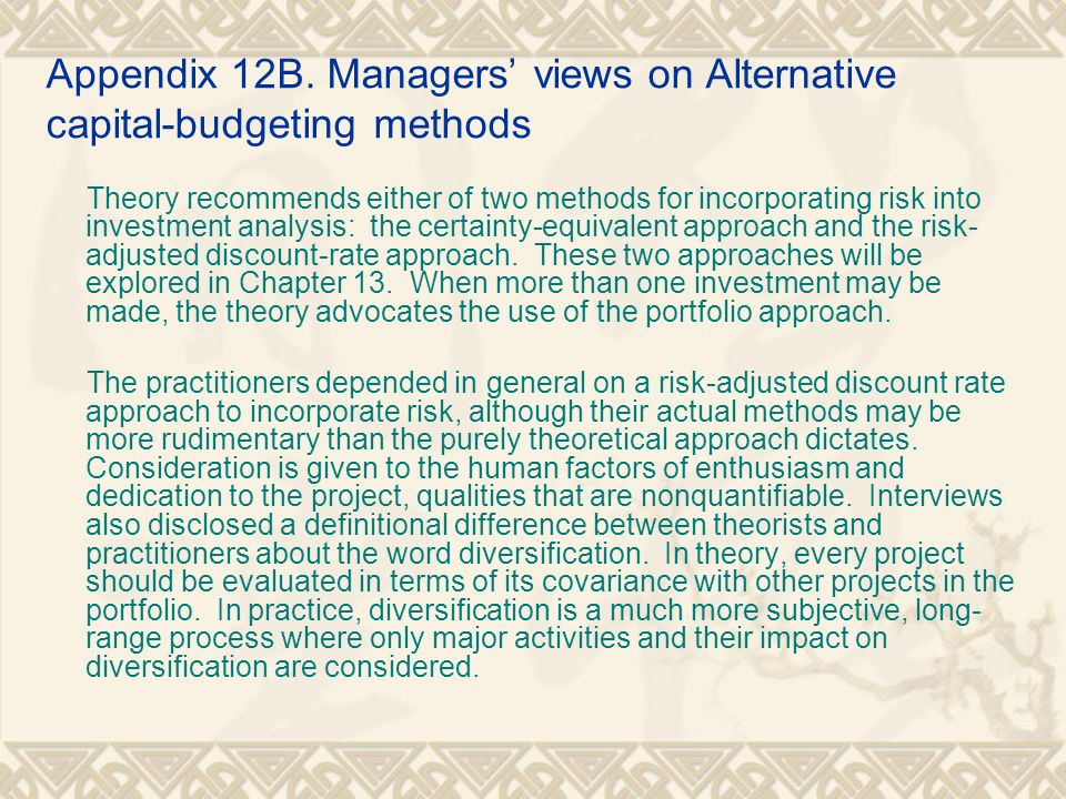 Appendix 12B. Managers' views on Alternative capital-budgeting methods Theory recommends either of two methods for incorporating risk into investment
