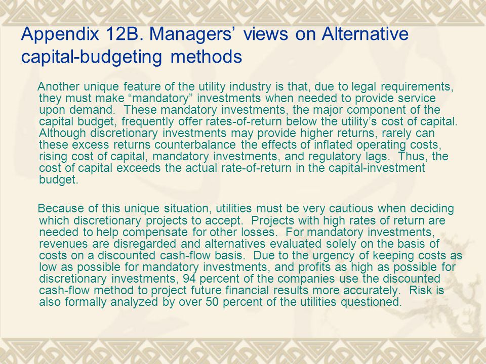 Appendix 12B. Managers' views on Alternative capital-budgeting methods Another unique feature of the utility industry is that, due to legal requiremen