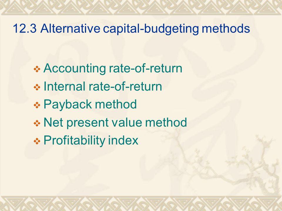 12.3Alternative capital-budgeting methods  Accounting rate-of-return  Internal rate-of-return  Payback method  Net present value method  Profitab