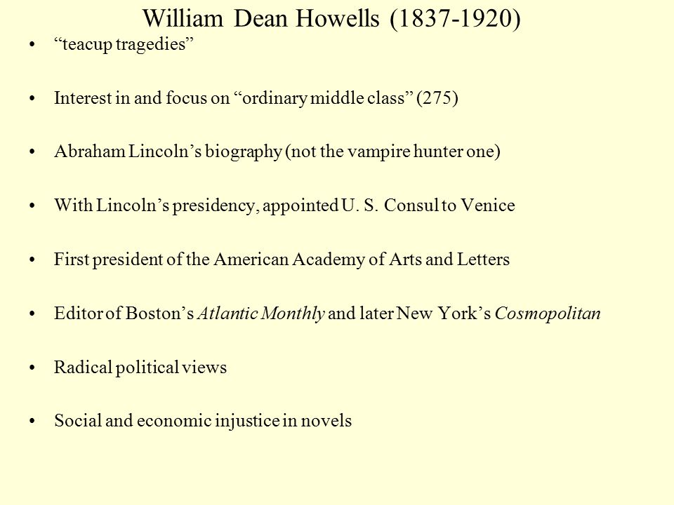 William Dean Howells (1837-1920) teacup tragedies Interest in and focus on ordinary middle class (275) Abraham Lincoln's biography (not the vampire hunter one) With Lincoln's presidency, appointed U.