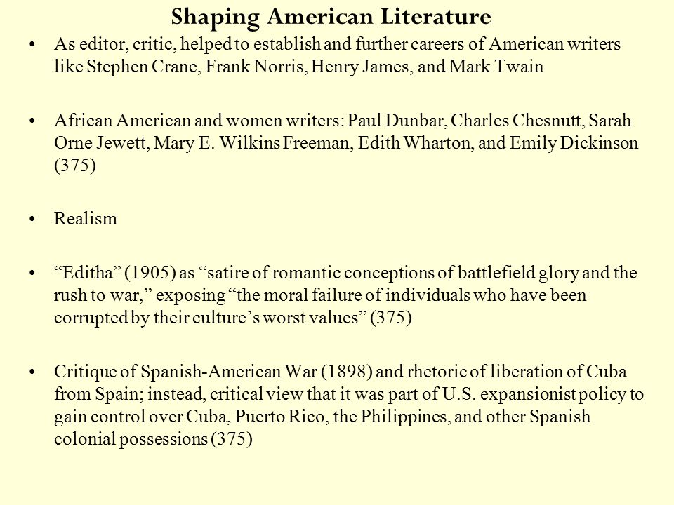 Shaping American Literature As editor, critic, helped to establish and further careers of American writers like Stephen Crane, Frank Norris, Henry James, and Mark Twain African American and women writers: Paul Dunbar, Charles Chesnutt, Sarah Orne Jewett, Mary E.
