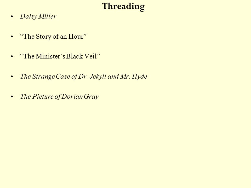 Threading Daisy Miller The Story of an Hour The Minister's Black Veil The Strange Case of Dr.