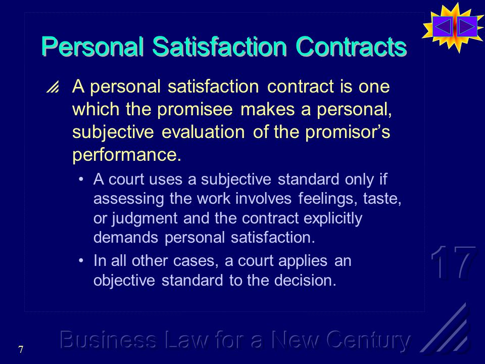 7 Personal Satisfaction Contracts  A personal satisfaction contract is one which the promisee makes a personal, subjective evaluation of the promisor's performance.
