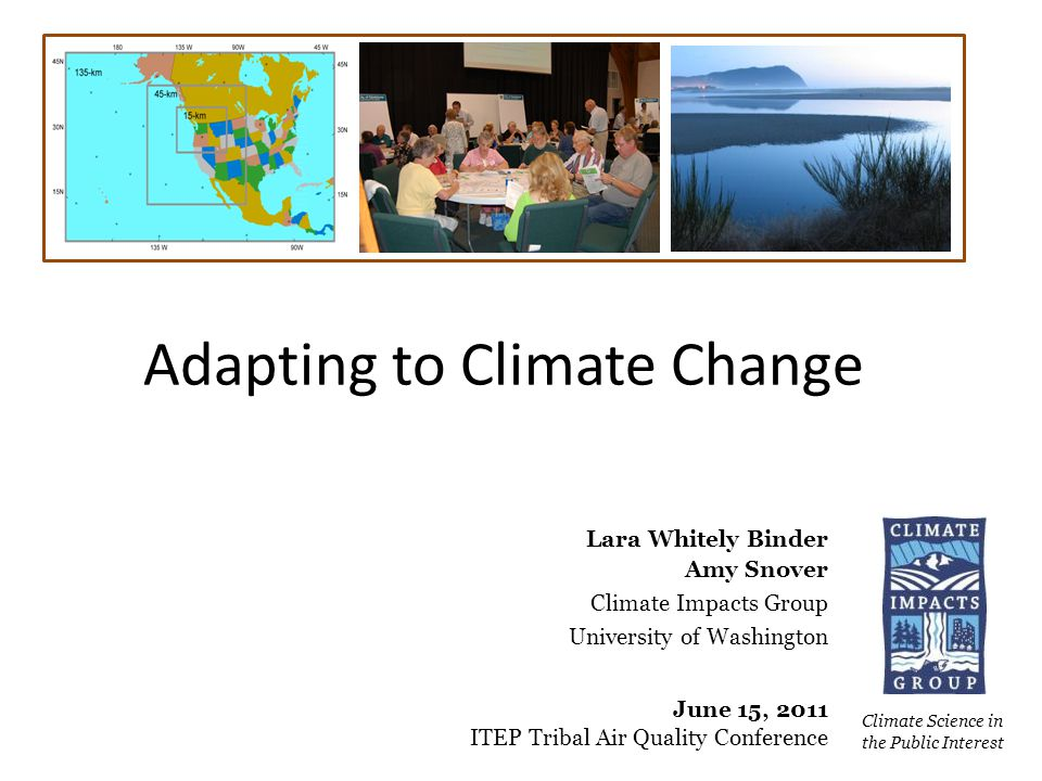 Adapting to Climate Change Climate Science in the Public Interest Lara Whitely Binder Amy Snover Climate Impacts Group University of Washington June 15, 2011 ITEP Tribal Air Quality Conference