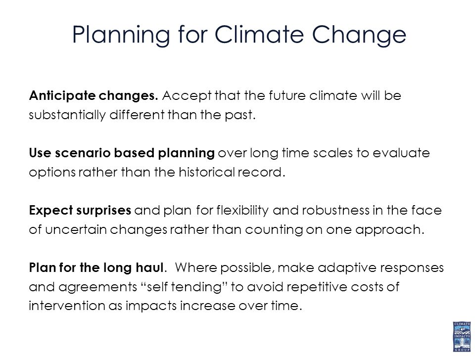 Planning for Climate Change Anticipate changes.