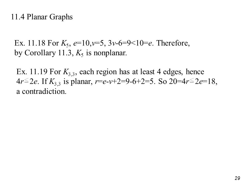 29 11.4 Planar Graphs Ex. 11.18 For K 5, e=10,v=5, 3v-6=9<10=e.