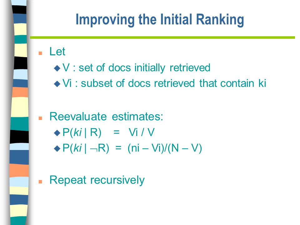 Improving the Initial Ranking n Let u V : set of docs initially retrieved u Vi : subset of docs retrieved that contain ki n Reevaluate estimates: u P(ki | R) = Vi / V u P(ki |  R) = (ni – Vi)/(N – V) n Repeat recursively