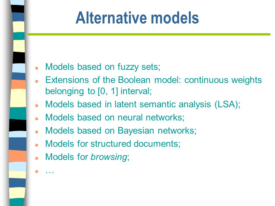 Alternative models n Models based on fuzzy sets; n Extensions of the Boolean model: continuous weights belonging to [0, 1] interval; n Models based in latent semantic analysis (LSA); n Models based on neural networks; n Models based on Bayesian networks; n Models for structured documents; n Models for browsing; n …
