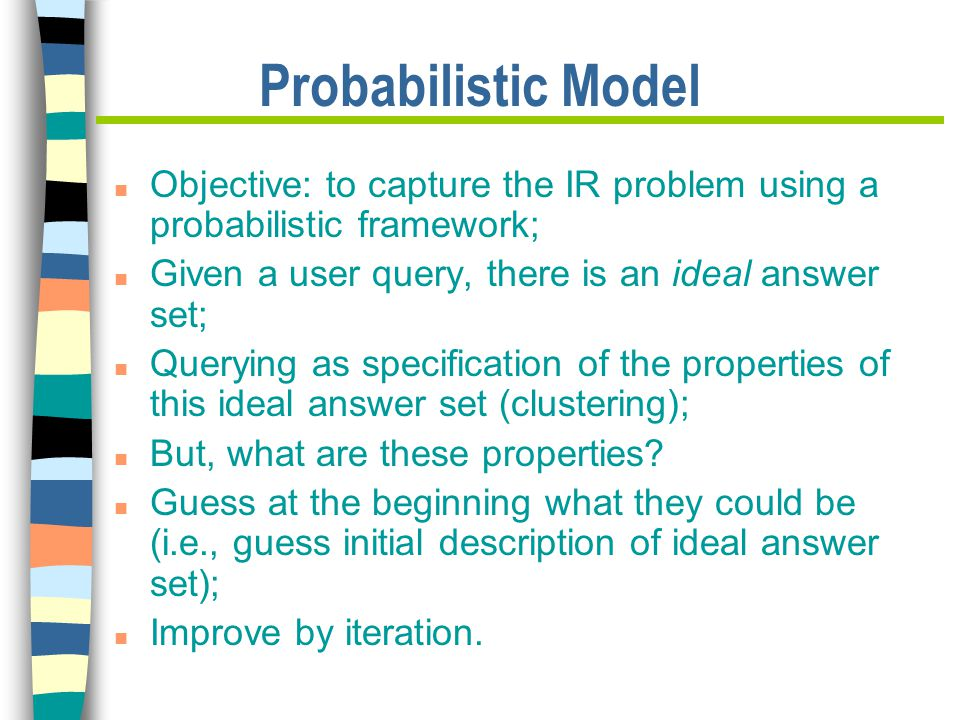 Probabilistic Model n Objective: to capture the IR problem using a probabilistic framework; n Given a user query, there is an ideal answer set; n Querying as specification of the properties of this ideal answer set (clustering); n But, what are these properties.