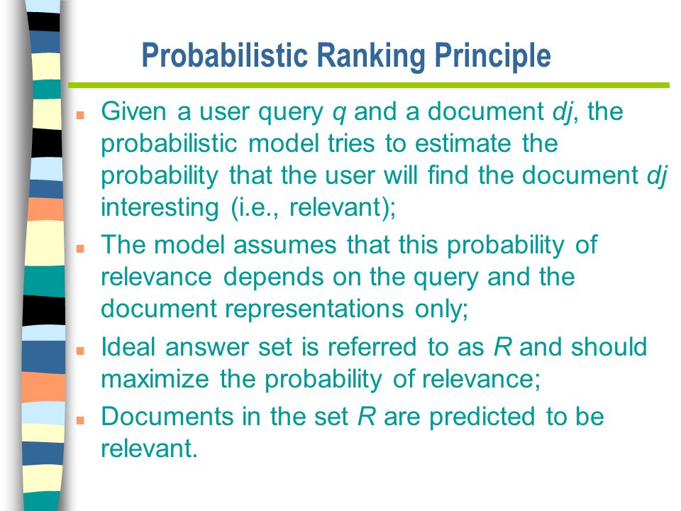 Probabilistic Ranking Principle n Given a user query q and a document dj, the probabilistic model tries to estimate the probability that the user will find the document dj interesting (i.e., relevant); n The model assumes that this probability of relevance depends on the query and the document representations only; n Ideal answer set is referred to as R and should maximize the probability of relevance; n Documents in the set R are predicted to be relevant.