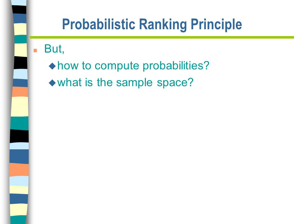 Probabilistic Ranking Principle n But, u how to compute probabilities u what is the sample space