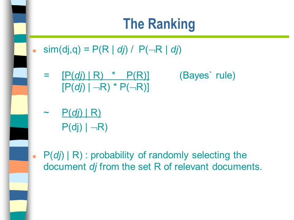 The Ranking n sim(dj,q) = P(R | dj) / P(  R | dj) = [P(dj) | R) * P(R)] (Bayes` rule) [P(dj) |  R) * P(  R)] ~ P(dj) | R) P(dj) |  R) n P(dj) | R) : probability of randomly selecting the document dj from the set R of relevant documents.