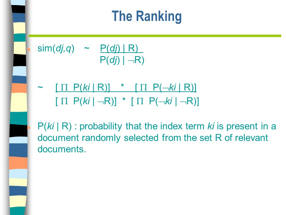 The Ranking n sim(dj,q)~ P(dj) | R) P(dj) |  R) ~ [  P(ki | R)] * [  P(  ki | R)] [  P(ki |  R)] * [  P(  ki |  R)] n P(ki | R) : probability that the index term ki is present in a document randomly selected from the set R of relevant documents.