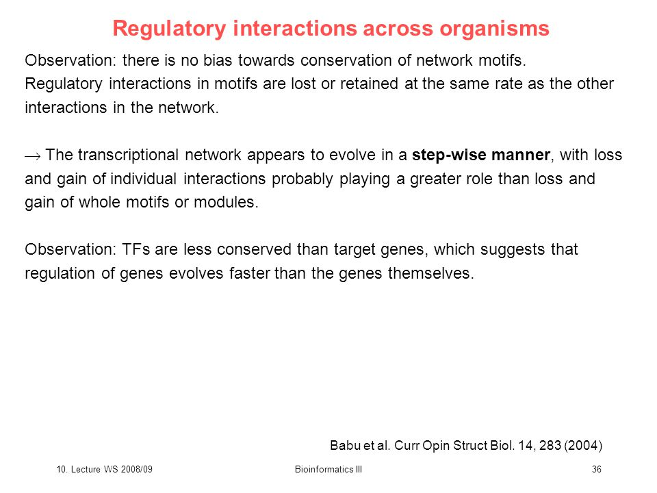 10. Lecture WS 2008/09Bioinformatics III36 Regulatory interactions across organisms Observation: there is no bias towards conservation of network moti