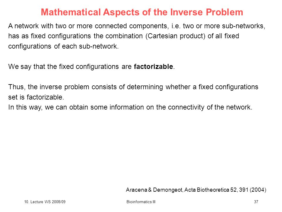 10. Lecture WS 2008/09Bioinformatics III37 Mathematical Aspects of the Inverse Problem A network with two or more connected components, i.e. two or mo