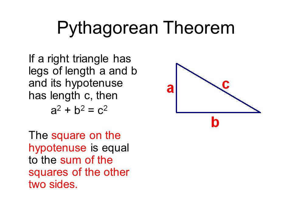 Pythagorean Theorem If a right triangle has legs of length a and b and its hypotenuse has length c, then a 2 + b 2 = c 2 The square on the hypotenuse is equal to the sum of the squares of the other two sides.