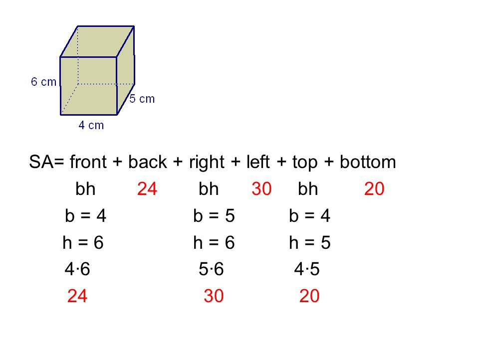 SA= front + back + right + left + top + bottom bh 24 bh 30 bh20 b = 4 b = 5 b = 4 h = 6 h = 6 h = 5 4·6 5·6 4·5 24 30 20