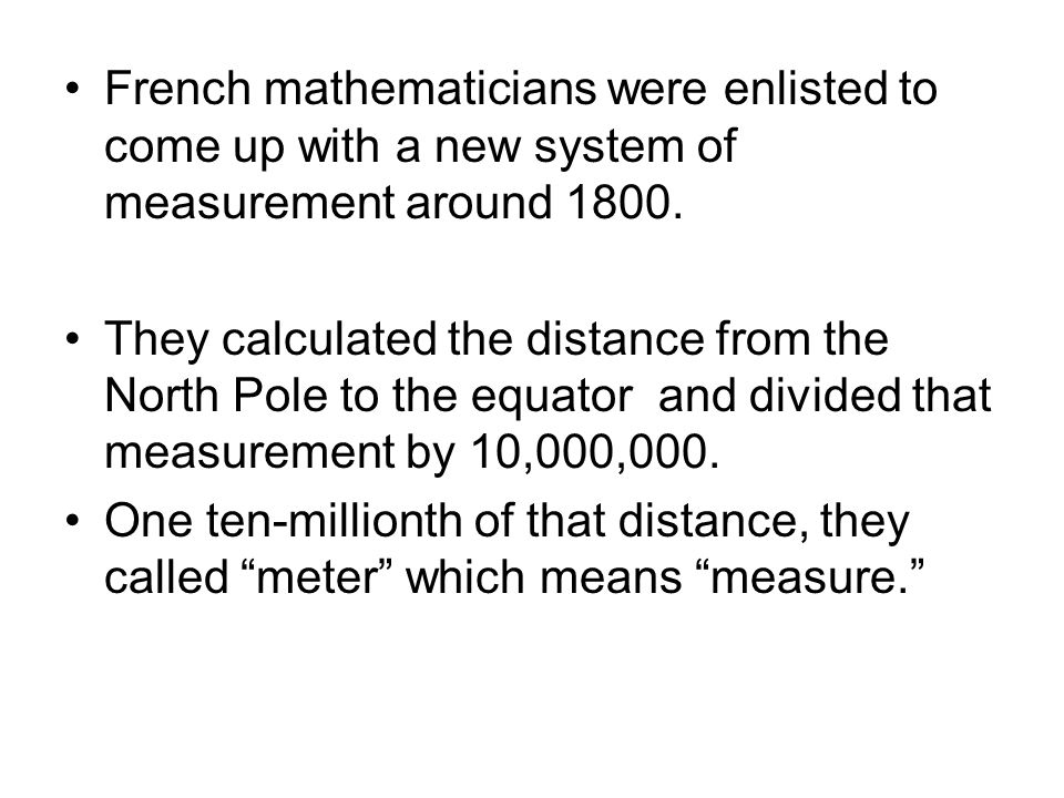 French mathematicians were enlisted to come up with a new system of measurement around 1800.