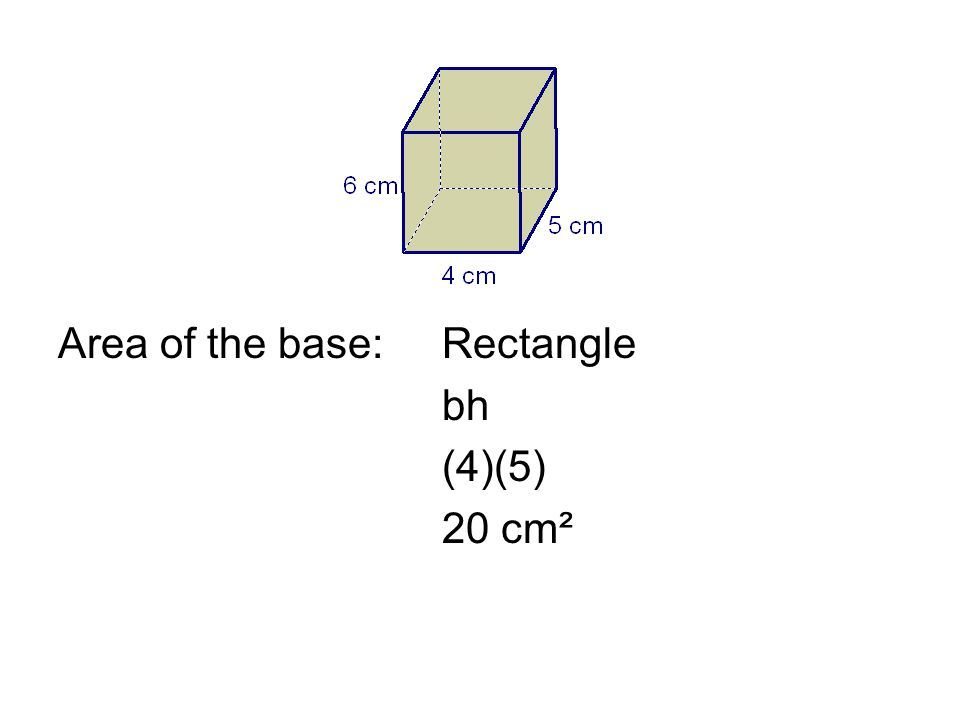 Area of the base:Rectangle bh (4)(5) 20 cm²