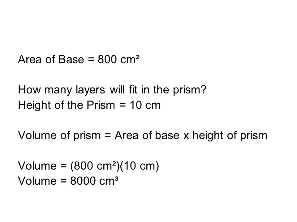 Area of Base = 800 cm² How many layers will fit in the prism.
