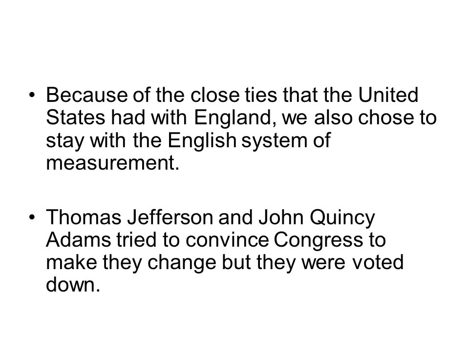 Because of the close ties that the United States had with England, we also chose to stay with the English system of measurement.