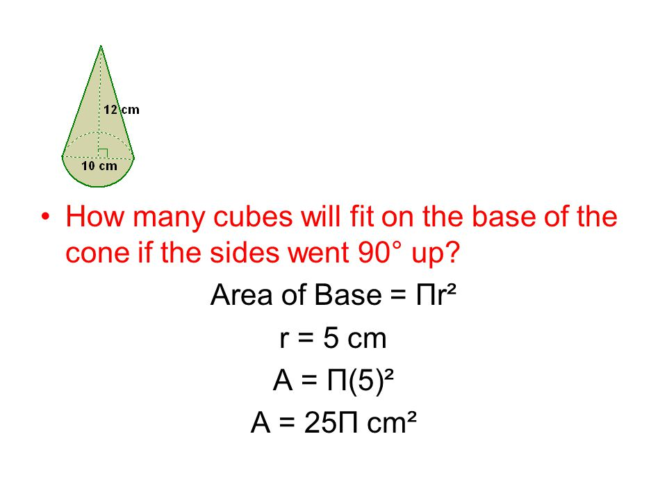 Area of Base = Πr² r = 5 cm A = Π(5)² A = 25Π cm²