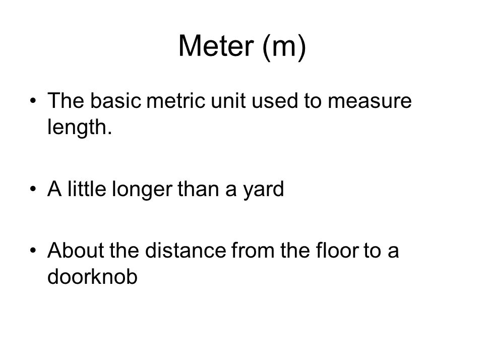 Meter (m) The basic metric unit used to measure length.