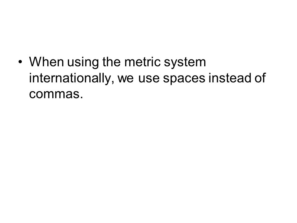 When using the metric system internationally, we use spaces instead of commas.