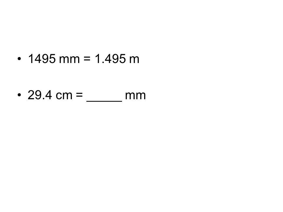 1495 mm = 1.495 m 29.4 cm = _____ mm