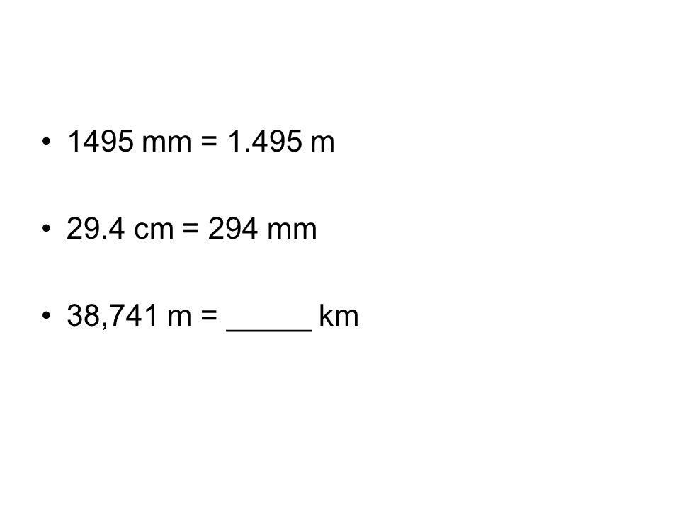 1495 mm = 1.495 m 29.4 cm = 294 mm 38,741 m = _____ km