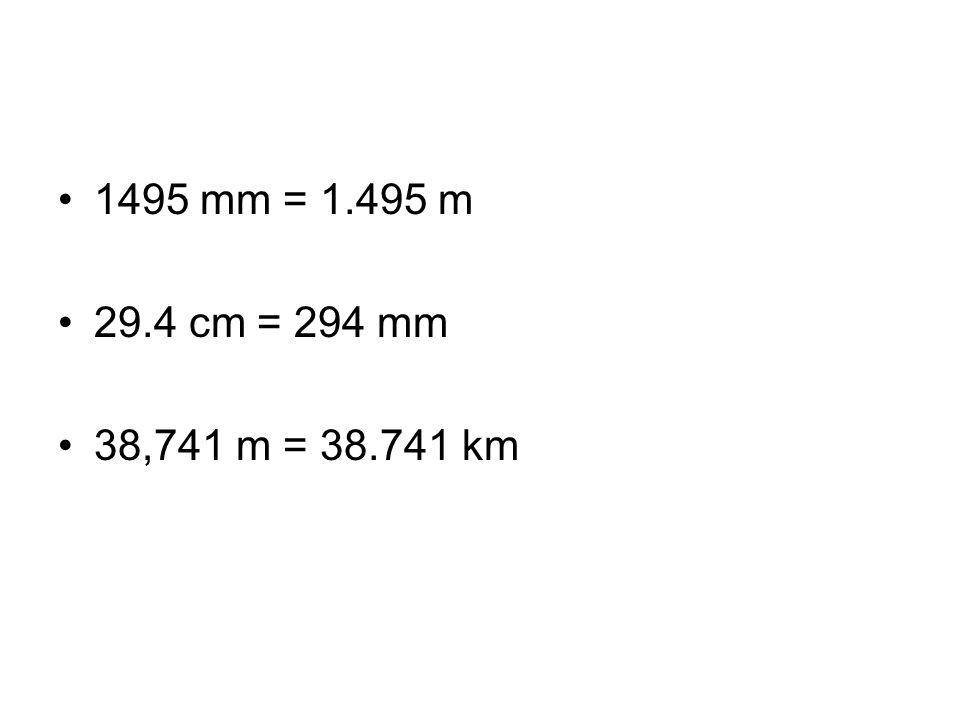 1495 mm = 1.495 m 29.4 cm = 294 mm 38,741 m = 38.741 km