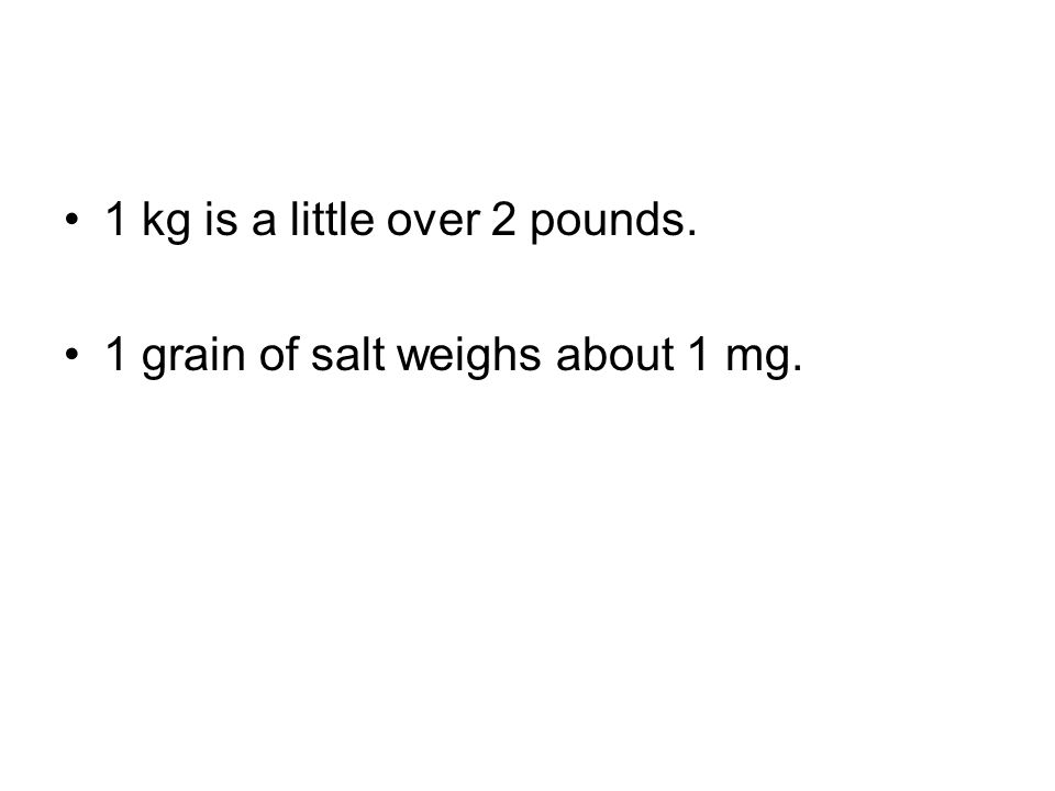 1 kg is a little over 2 pounds. 1 grain of salt weighs about 1 mg.