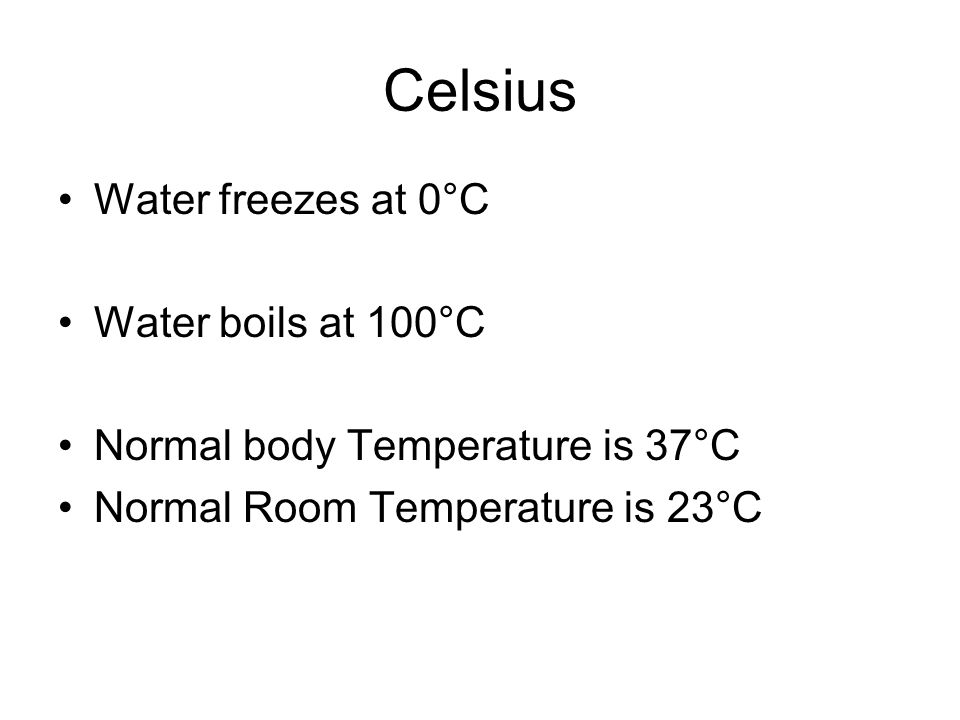 Celsius Water freezes at 0°C Water boils at 100°C Normal body Temperature is 37°C Normal Room Temperature is 23°C