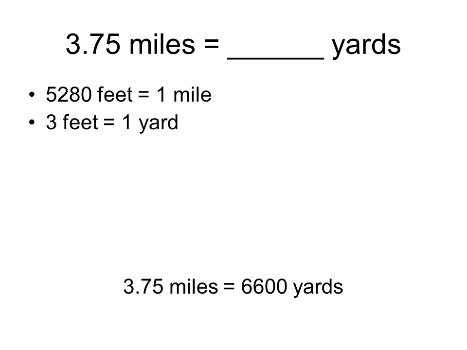 3.75 miles = ______ yards 5280 feet = 1 mile 3 feet = 1 yard 3.75 miles = 6600 yards