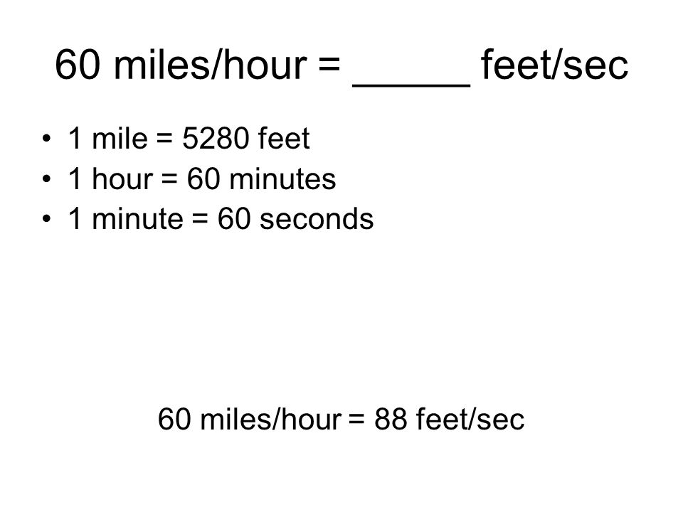 60 miles/hour = _____ feet/sec 1 mile = 5280 feet 1 hour = 60 minutes 1 minute = 60 seconds 60 miles/hour = 88 feet/sec