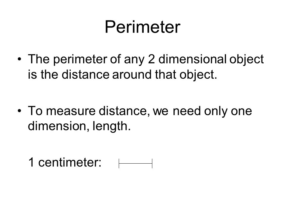 Perimeter The perimeter of any 2 dimensional object is the distance around that object.