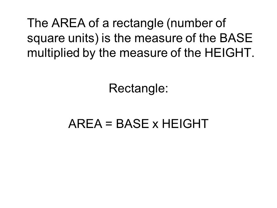 The AREA of a rectangle (number of square units) is the measure of the BASE multiplied by the measure of the HEIGHT.