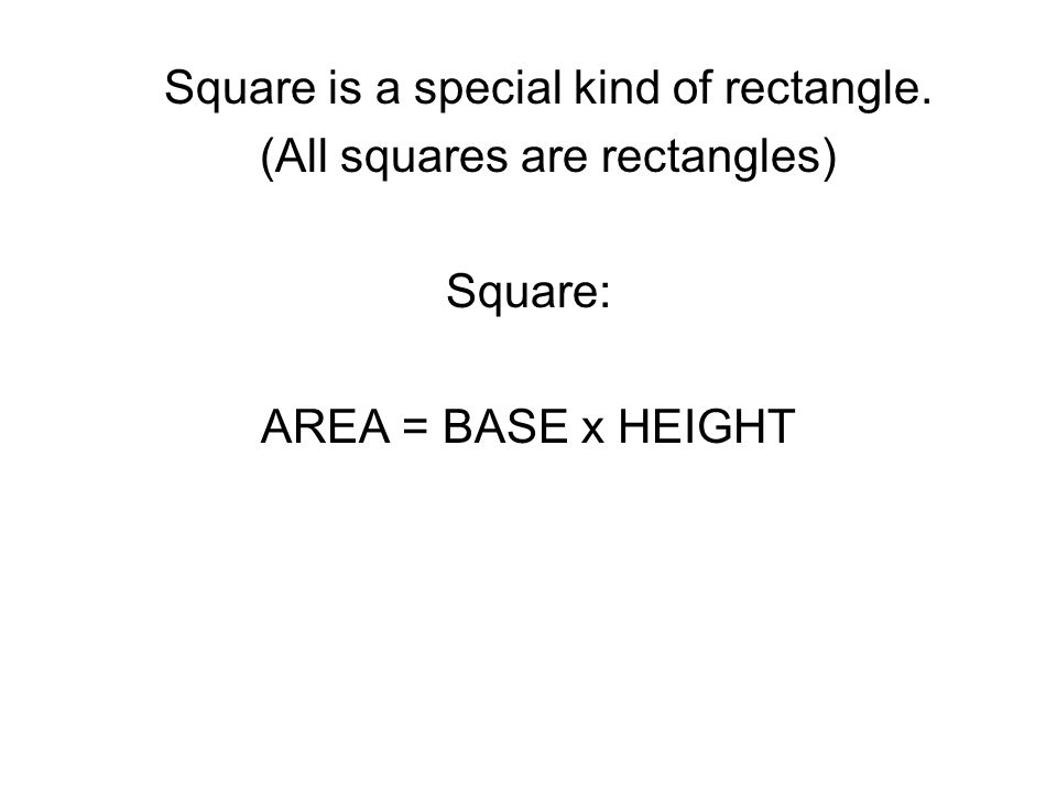 Square is a special kind of rectangle. (All squares are rectangles) Square: AREA = BASE x HEIGHT