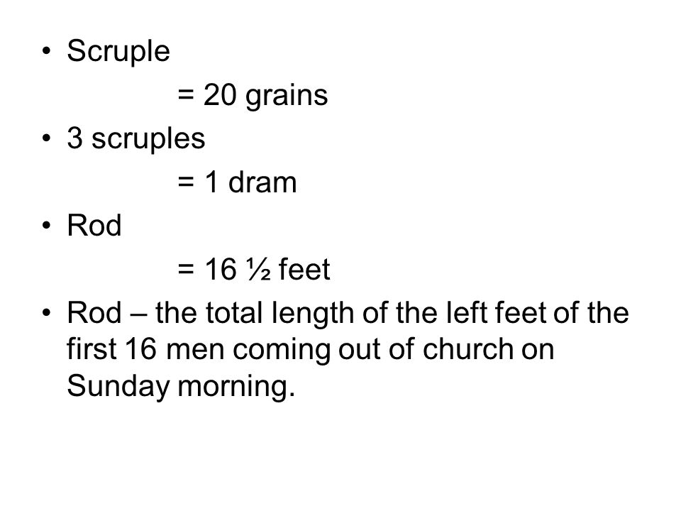 Scruple = 20 grains 3 scruples = 1 dram Rod = 16 ½ feet Rod – the total length of the left feet of the first 16 men coming out of church on Sunday morning.