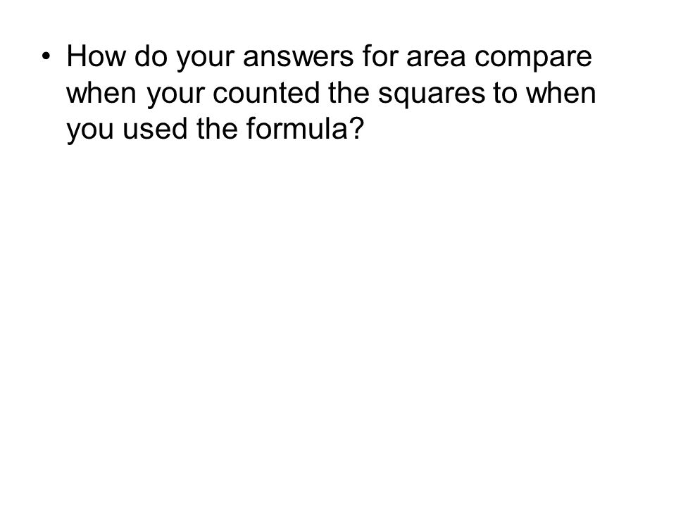 How do your answers for area compare when your counted the squares to when you used the formula?