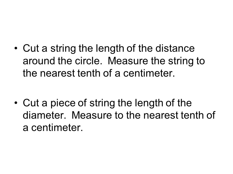 Cut a string the length of the distance around the circle.