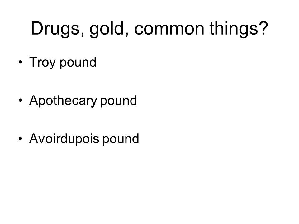 Drugs, gold, common things? Troy pound Apothecary pound Avoirdupois pound