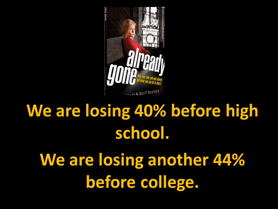 We are losing 40% before high school. We are losing another 44% before college.