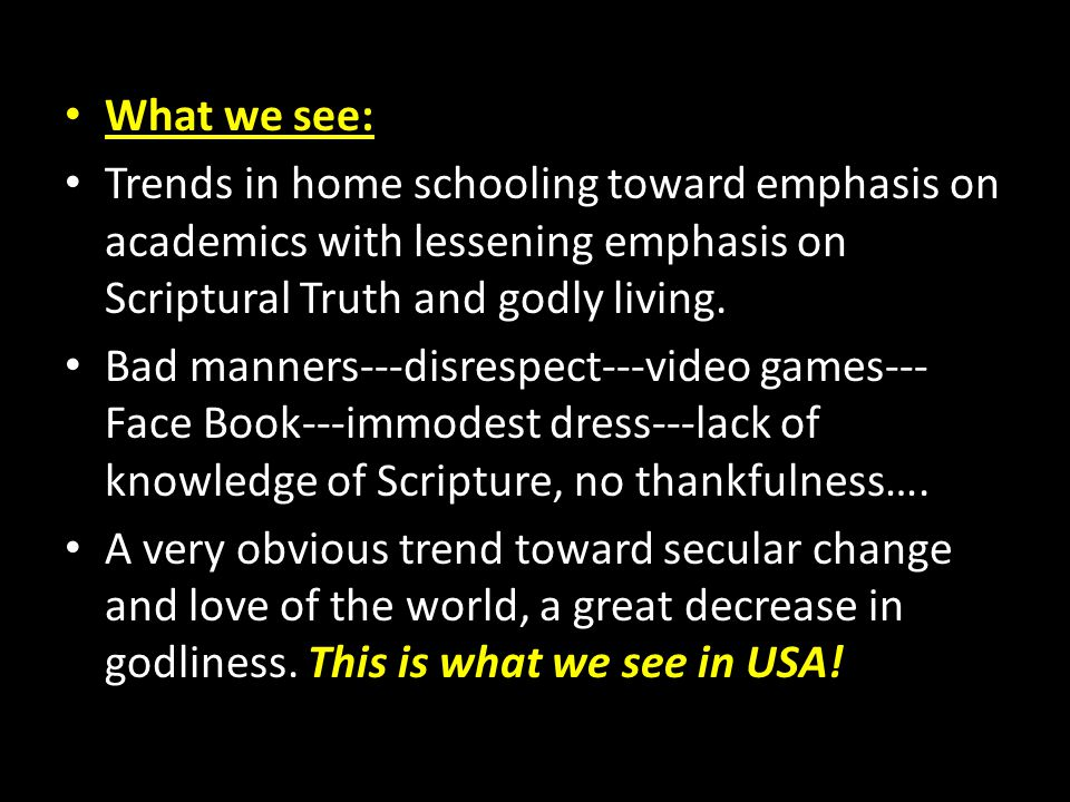 What we see: Trends in home schooling toward emphasis on academics with lessening emphasis on Scriptural Truth and godly living. Bad manners---disresp