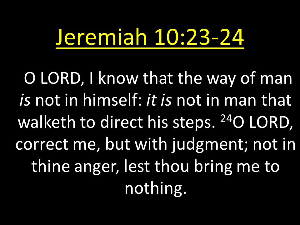 Jeremiah 10:23-24 O LORD, I know that the way of man is not in himself: it is not in man that walketh to direct his steps. 24 O LORD, correct me, but