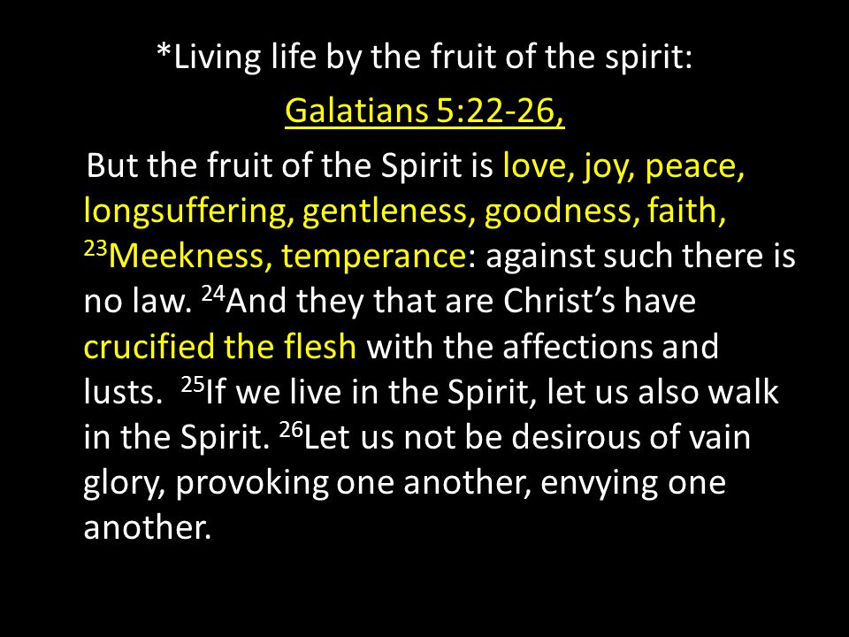 *Living life by the fruit of the spirit: Galatians 5:22-26, But the fruit of the Spirit is love, joy, peace, longsuffering, gentleness, goodness, fait